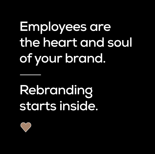Employees are the heart and soul of your brand. Rebranding starts inside.